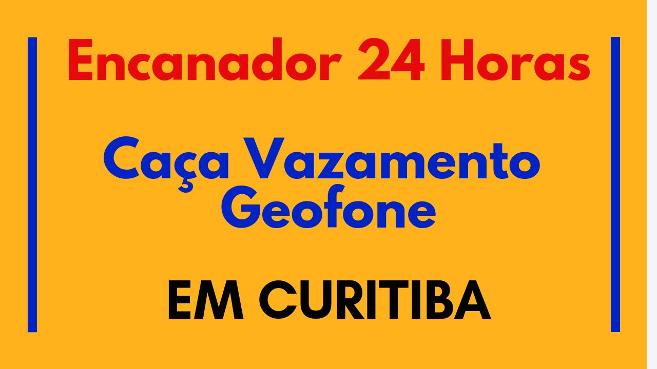 Caça Vazamento Geofone - Encanador em Curitiba 24 Horas